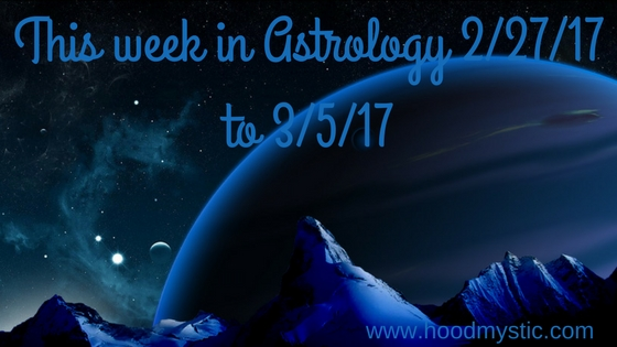 This week in Astrology 2/27/17 to 3/5/17 TheAftermath