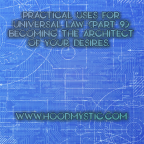 Practical Uses for Universal Law (Part 9) Becoming the Architect of Your Desires.