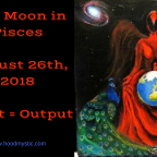Full Moon in Pisces | August 26th, 2018 | Input = Output