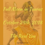Full Moon in Taurus   October 24th, 2018   The Real You